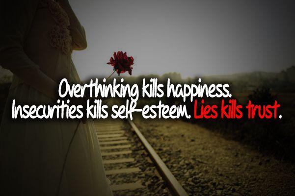 Over thinking kills happiness.<br/> Insecurities kills self-esteem.<br/> Lies kills trust.    Check More #Quote at http://sumnanquotes.com/random #SumNanQuotes