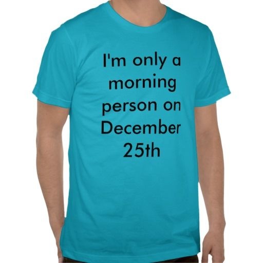 """I'm Only a Morning Person on December 25th"" T-Shirt - lots of colors and sizes."