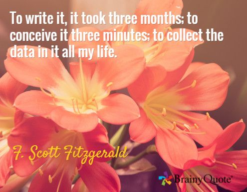 To write it, it took three months; to conceive it three minutes; to collect the data in it all my life. / F. Scott Fitzgerald