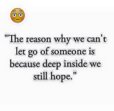 The reason why we hold on to something is because we have hope that someday thing might change