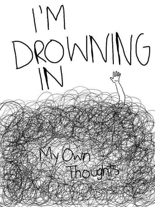 Im drowning in my own thoughts....