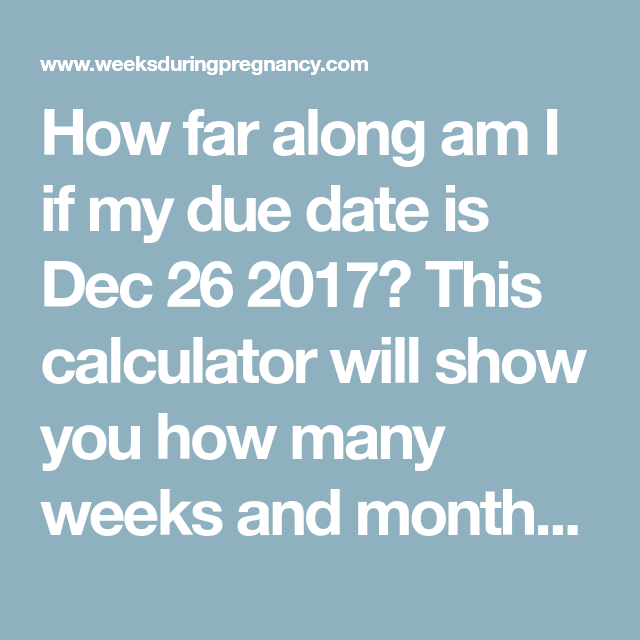 How far along am I if my due date is Dec 26 2017? This calculator will show  you how many weeks and months pregnant you are based on your due date,  12/26/17.