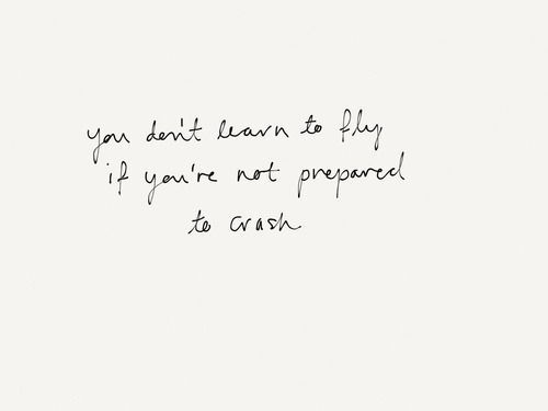 You Don T Learn To Fly If You Re Not Prepared To Crash Words Quotes Inspirational Words Words