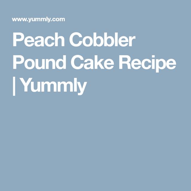 Peach Cobbler Pound Cake Recipe | Yummly