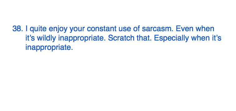 38. I quite enjoy your constant use of sarcasm. Even when it's wildly inappropriate. Scratch that. Especially when it's inappropriate. #365motsbocalidees