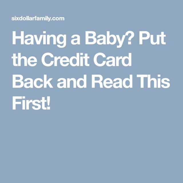 Having A Baby? Put The Credit Card Back And Read This