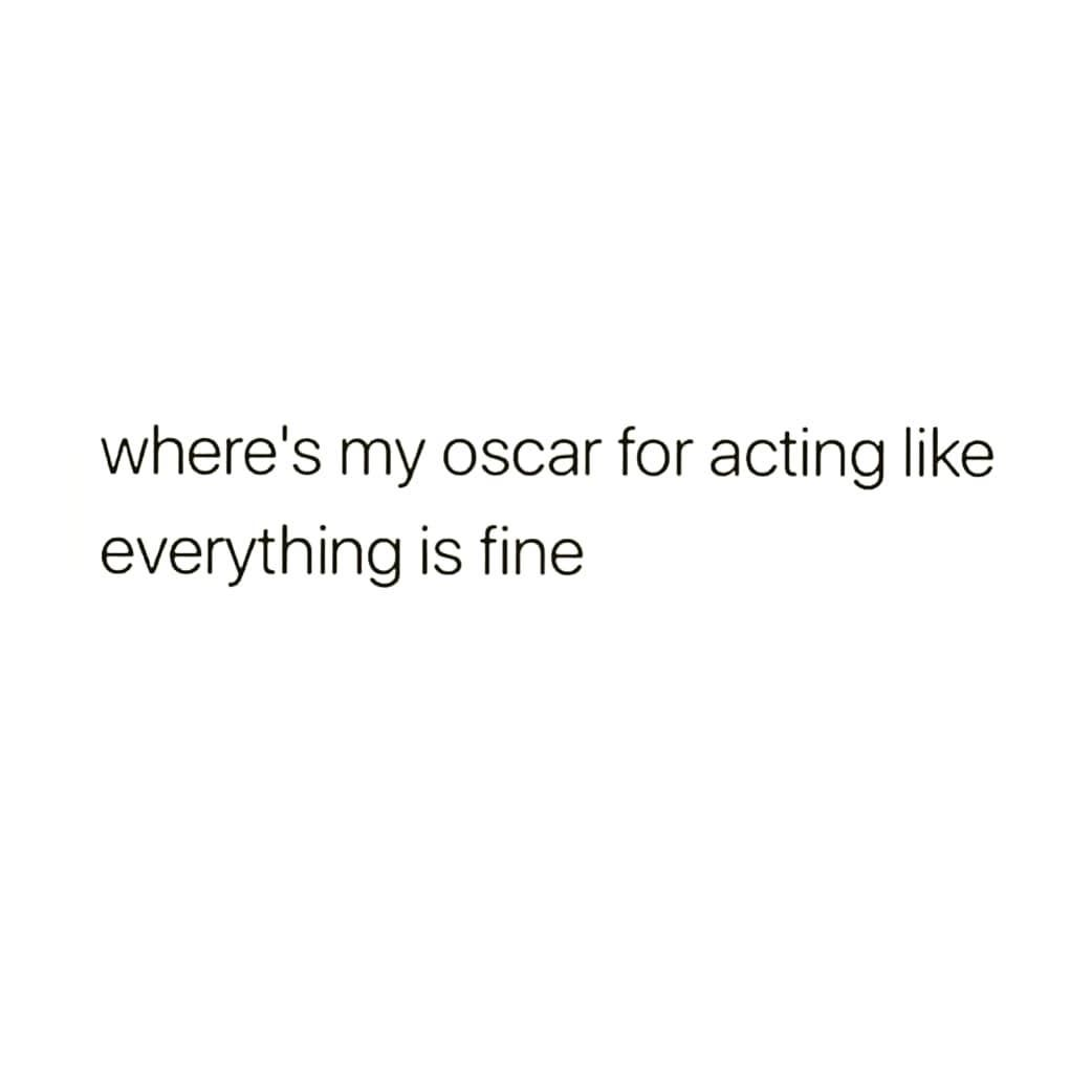 where's my oscar for acting like everything is fine - Love Quotes