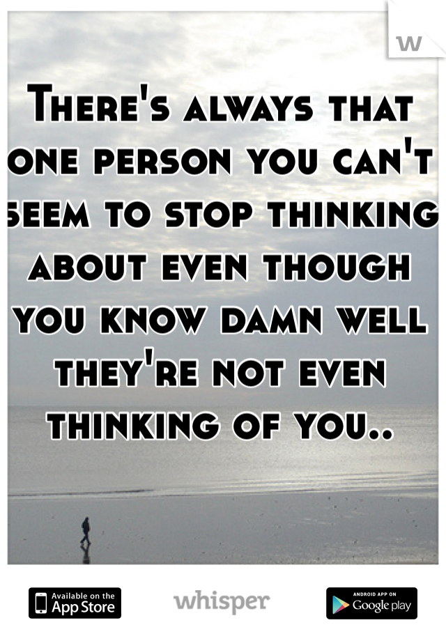 There's always that one person you can't seem to stop thinking about even though you know damn well they're not even thinking of you..