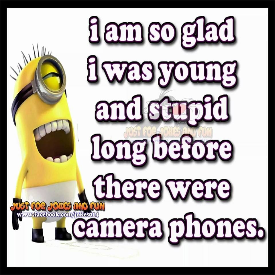 I Am Glad I Was Young And Dumb Before There Was Camera Phones Camera Phone Weird Quotes Funny Brother Sister Quotes Funny
