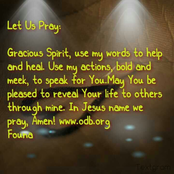 Let Us Pray:  Gracious Spirit, use my words to help and heal. Use my actions, bold and meek, to speak for You.May You be pleased to reveal Your life to others through mine. In Jesus name we pray, Amen! www.odb.org  *Founa*