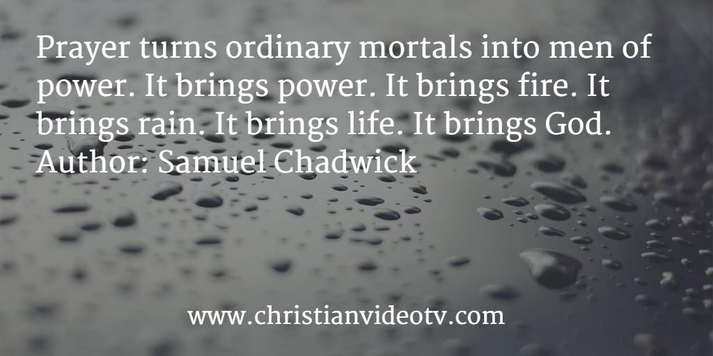 Prayer turns ordinary mortals into men of power. It brings power. It brings fire. It brings rain. It brings life. It brings God.