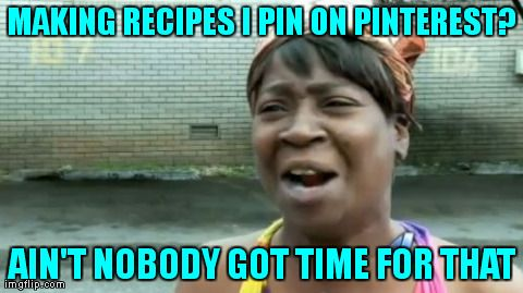 MAKING RECIPES I PIN ON PINTEREST? AIN\u0027T NOBODY GOT TIME FOR