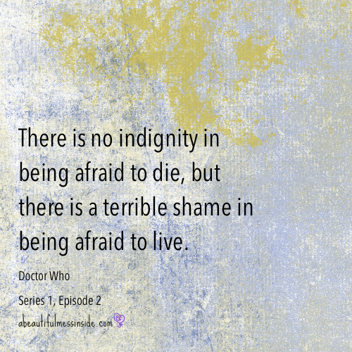 """""""There is no indignity in being afraid to die, but there is a terrible shame in being afraid to live."""" ~Doctor #Who"""