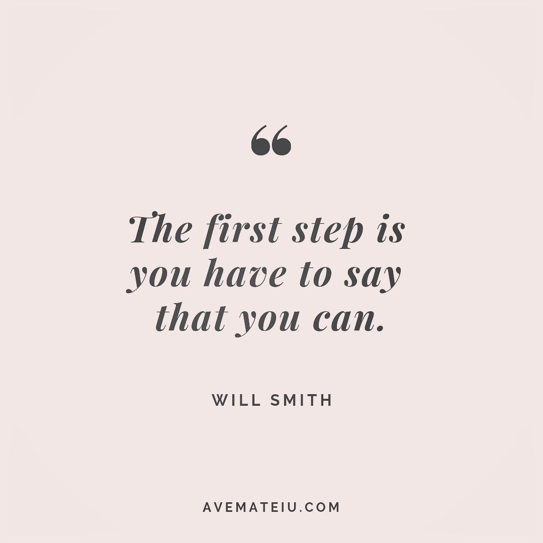 The first step is you have to say that you can. Will Smith Quote 245 | Ave Mateiu