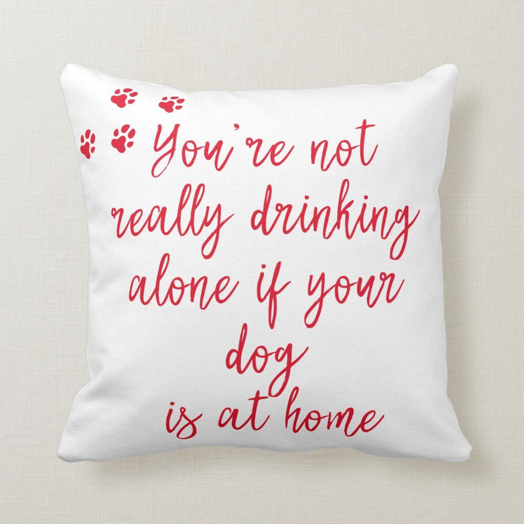 Drinking Alone Funny Dog Quote Throw Pillow Zazzle Com Quote Throw Pillow Throw Pillows Dog Quotes Funny