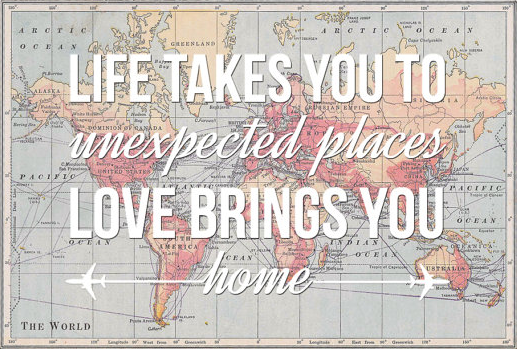 Life takes you to unexpected places, love brings you home