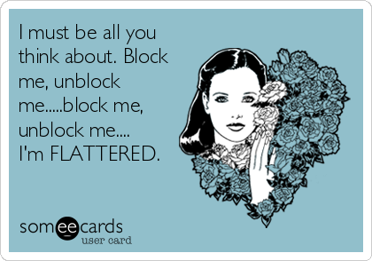 I must be all you think about  Block me, unblock me