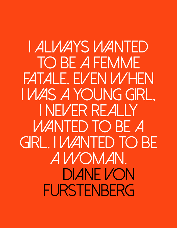 Más que palabras ©blamag I always wanted to be a femme fatale. Even when I was a young girl, I never really wanted to be a girl. I wanted to be a woman. Diane Von Furstenberg