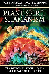 Plant Spirit Shamanism: Traditional Techniques for Healing the Soul: Ross Heaven