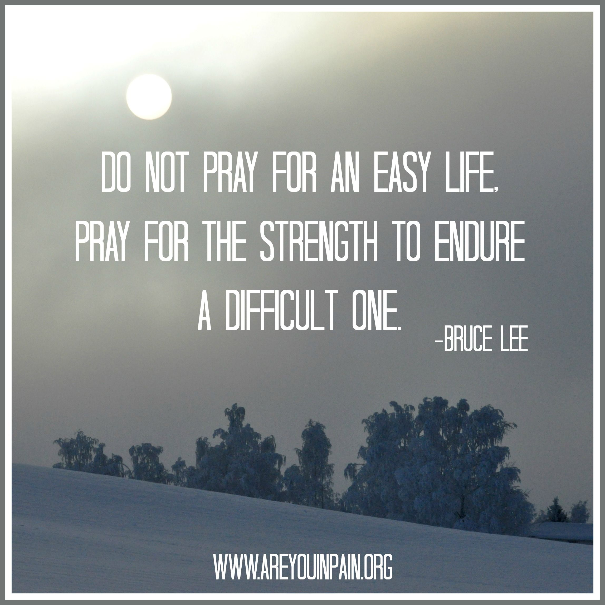 """""""Do Not Pray For An Easy Life, Pray For The Strength To"""
