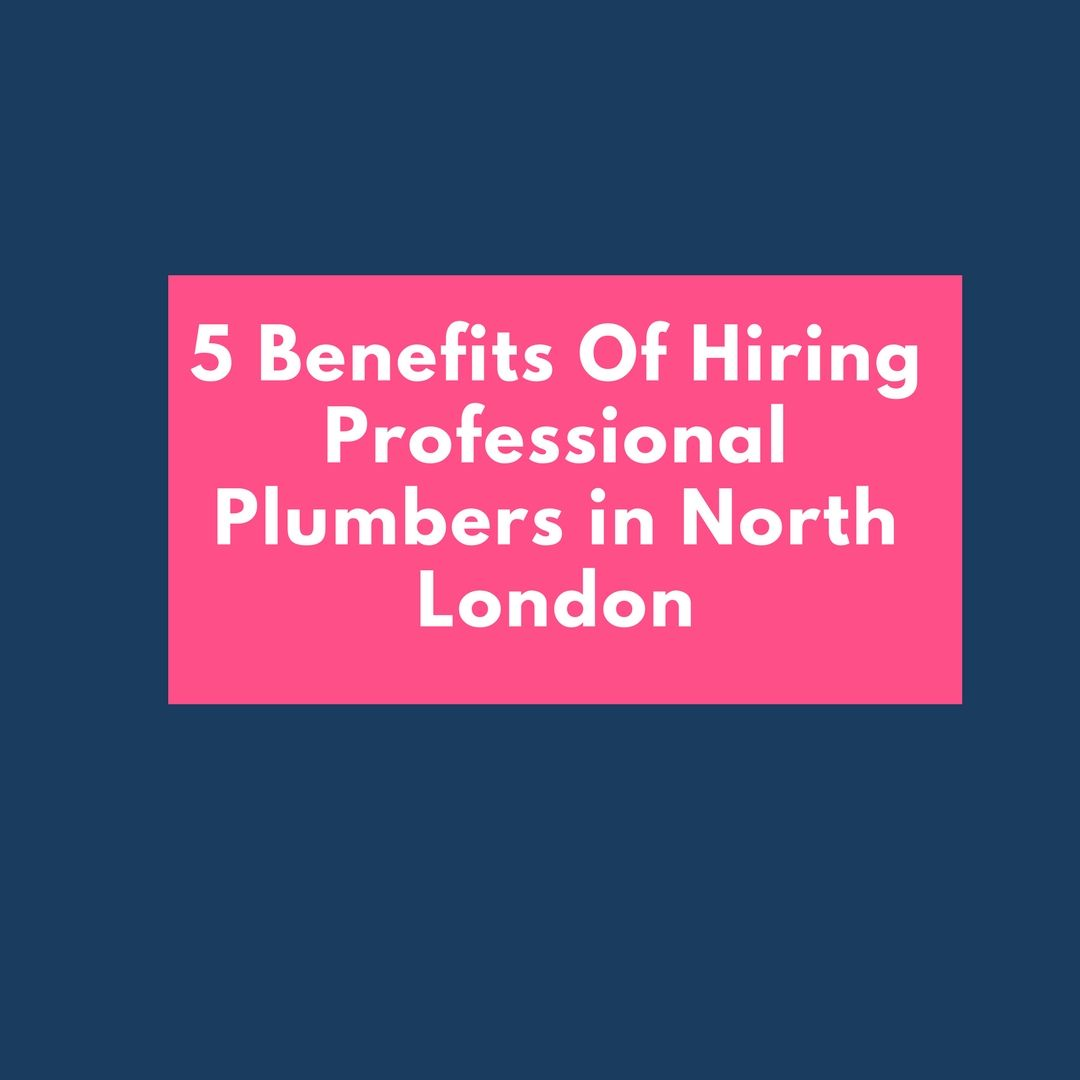 5 Benefits Of Hiring Professional Plumbers In North London