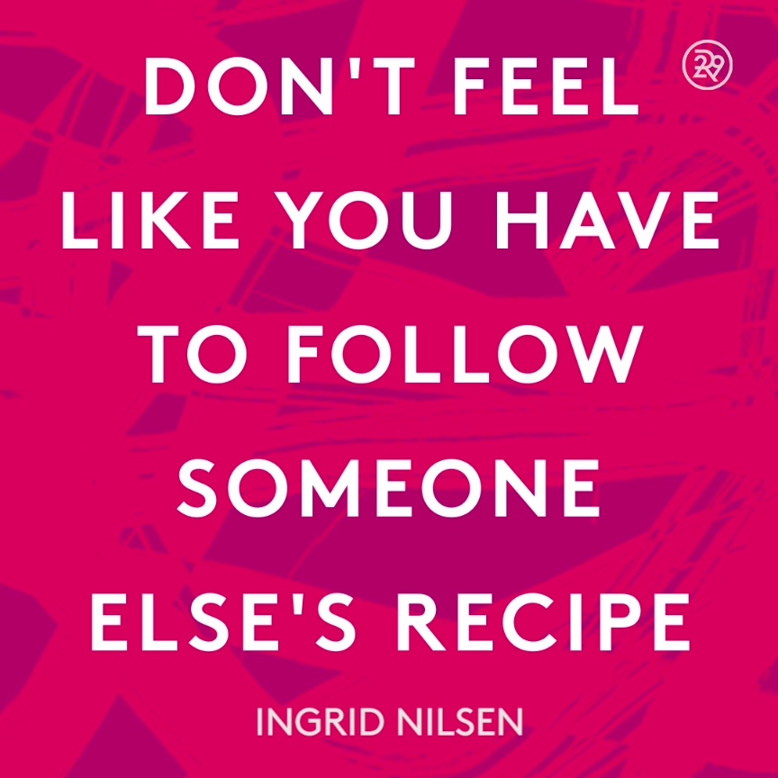 Amazing Inspirational Quotes: Don't Feel Like You Have To Follow Someone Else's Recipe