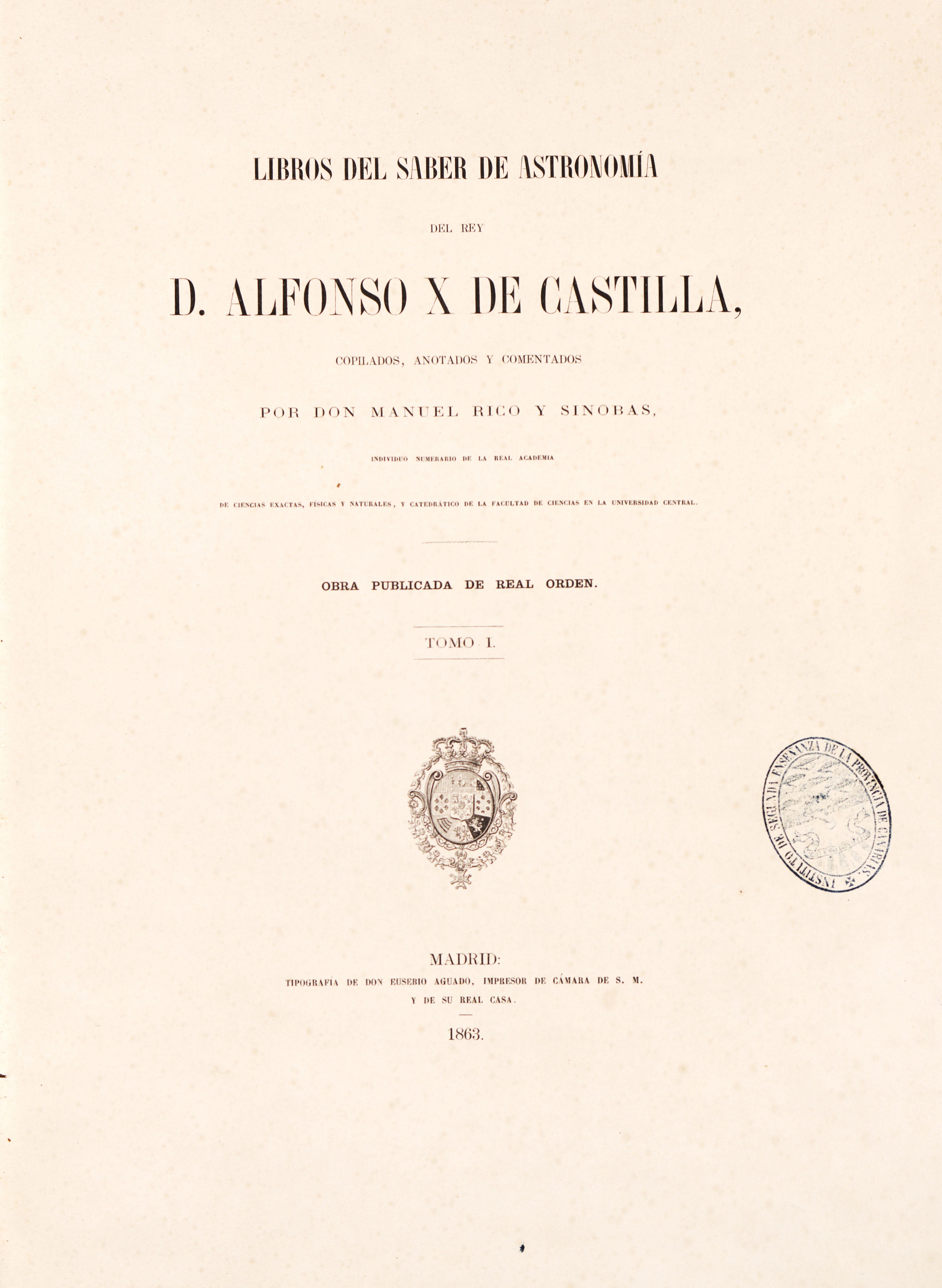 Libros del saber de astronomía del Rey D. Alfonso X de Castilla / copilados, anotados y comentados por Manuel Rico y Sinobas. - Madrid : [s.n.], 1863-1867 (Tipografía de D. Eusebio Aguado). En 5 tomos. Acceso al texto http://bdh-rd.bne.es/viewer.vm?id=0000134992&page=1. El manuscrito original, compuesto por 16 tratados sobre la ciencia de los cuerpos celestes y los instrumentos para su estudio, fue encargado por el Rey a autores de diversos orígenes que tradujeron obras del arameo, árabe y…