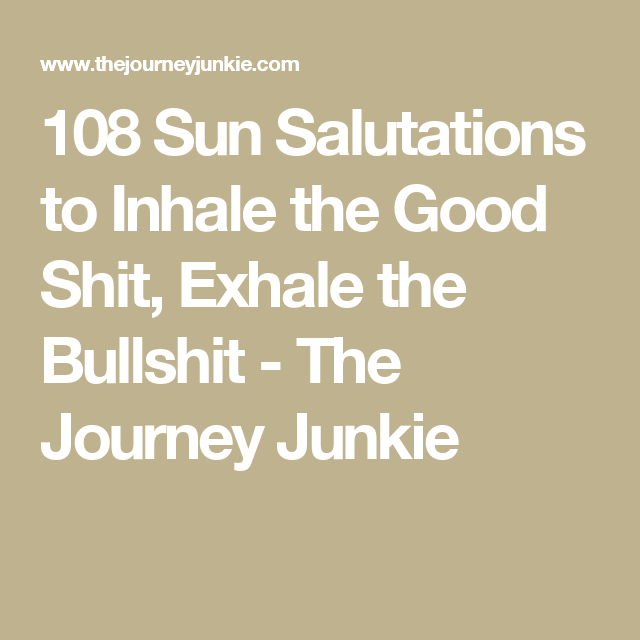 108 Sun Salutations to Inhale the Good Shit, Exhale the Bullshit - The Journey Junkie