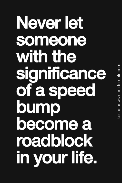 Never Let Someone With The Significance Of A Speed Bump Become A
