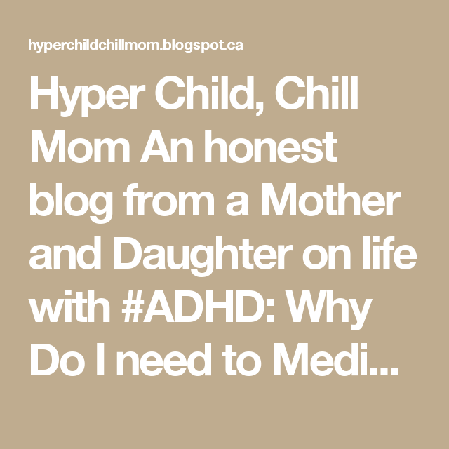 Hyper Child, Chill Mom An honest blog from a Mother and Daughter on life with #ADHD: Why Do I need to Medicate?