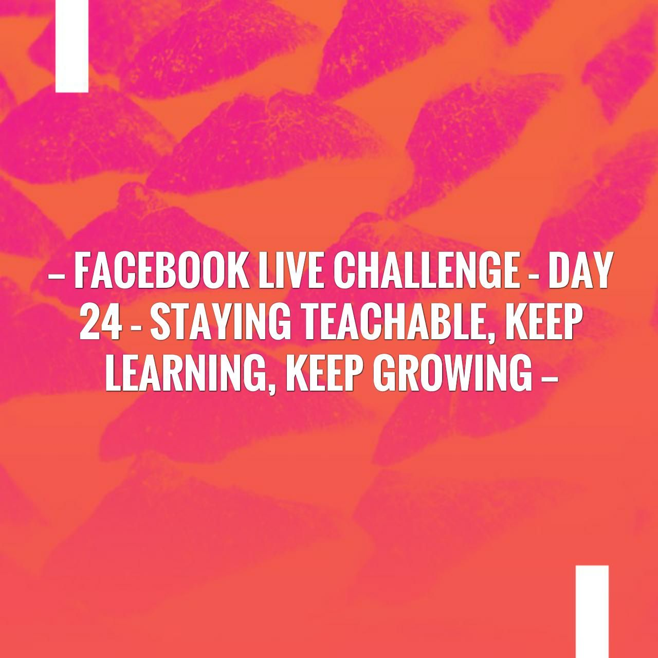 Facebook Live Challenge Day 24 Staying Teachable, Keep