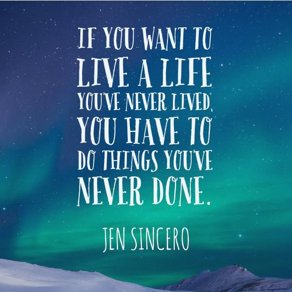 If you want to live a life you've never lived, you have to