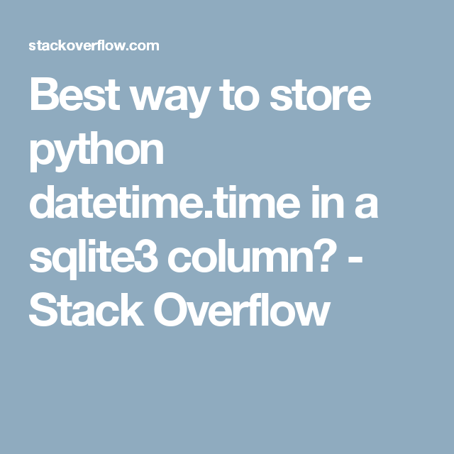 Best way to store python datetime time in a sqlite3 column? - Stack