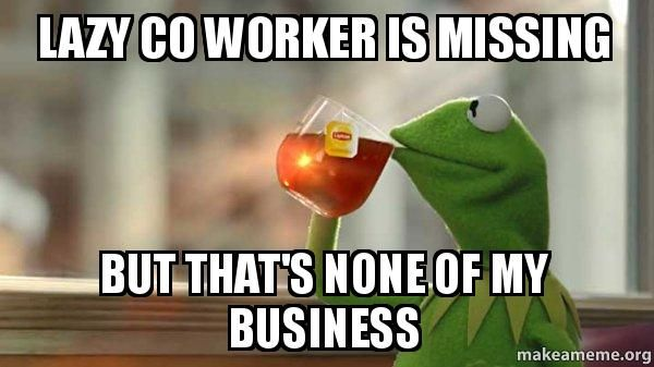 Funny Memes About Missing Work : Lazy co worker is missing but that's none of my business kermit