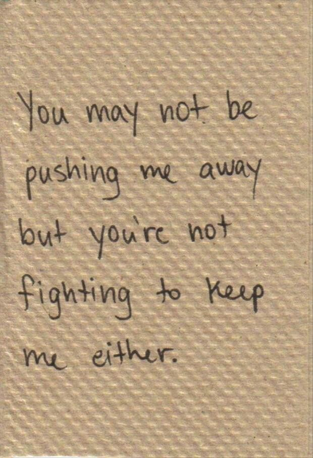 You May Not Be Pushing Me Away But Youre Not Fighting To Keep Me