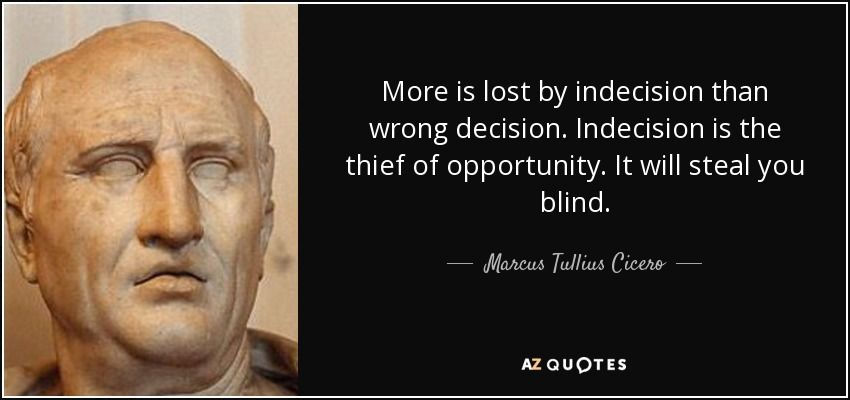 More is lost by indecision than wrong decision  Indecision