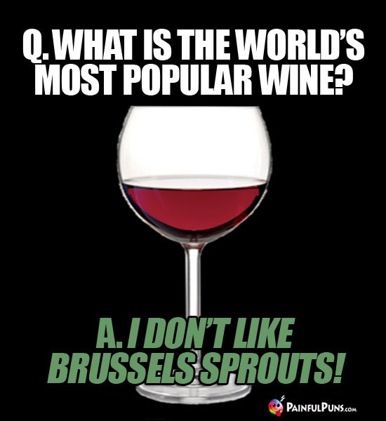 Q What Is The World S Most Popular Wine A I Don T Like Brussels Sprouts Wine Humor Funny Food Jokes Wine Puns