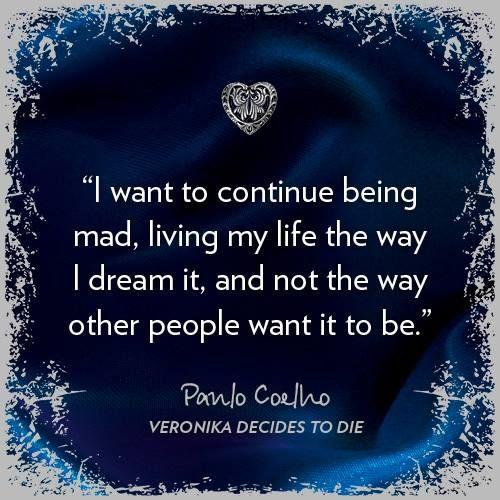 Quiero continuar loca viviendo mi vida de la manera que yo sueño y no de la manera en que otros desean.