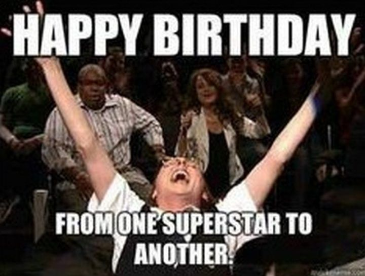 101 Happy Birthday Memes Happy Birthday From One Superstar To Another Funny Happy Birthday Wishes Happy Birthday Fun Funny Happy Birthday Meme