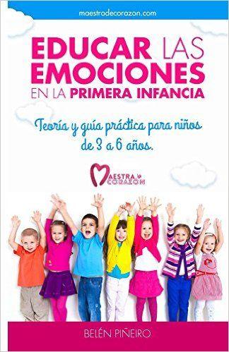 Educar Las Emociones En La Primera Infancia Teoría Y Guía Práctica Para Niños De 3 A 6 Años Educacion Emocional Primera Infancia Educacion Emocional Infantil