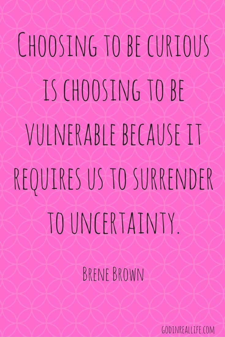 Choosing To Be Curious Is Choosing To Be Vulnerable Because It Requires Us To Vulnerability Quotes Strong Relationship Quotes Brene Brown Quotes Vulnerability