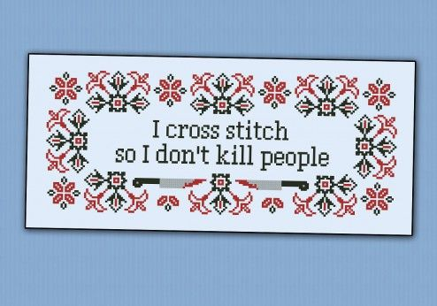 I cross stitch so I don't kill people.