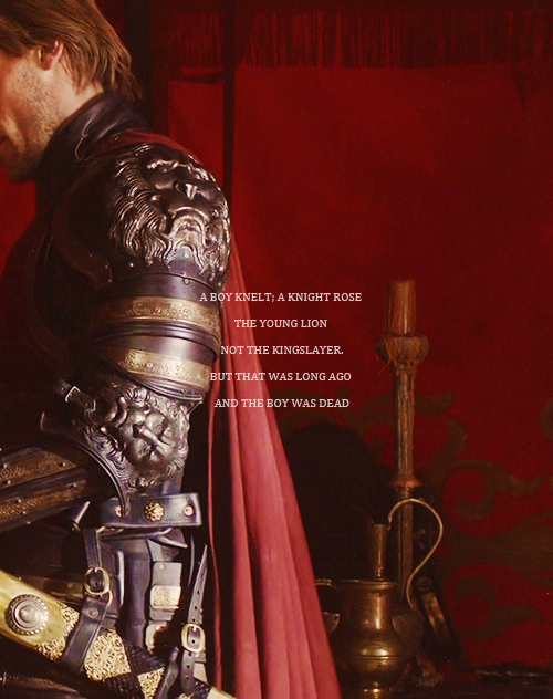 """""""A boy knelt, a knight rose. The Young Lion, not The Kingslayer. But that was long ago, and the boy was dead."""" Jaime Lannister"""
