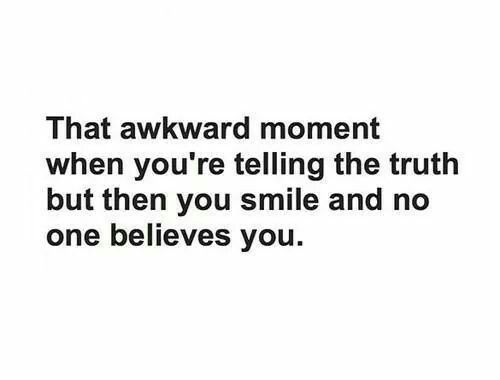 That awkward moment when you're telling the truth but then you smile and no one believes you.