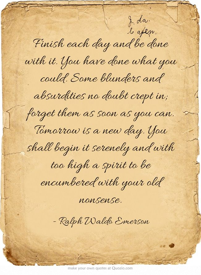 """Finish each day and be done with it. You have done what you could. Some blunders and absurdities no doubt crept in; forget them as soon as you can. Tomorrow is a new day. You shall begin it serenely and with too high a spirit to be encumbered with your old nonsense."" -Ralph Waldo Emerson"
