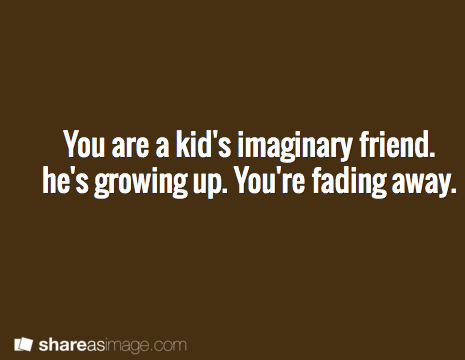 You're a kid's imaginary friend he's growing up. You're fading away
