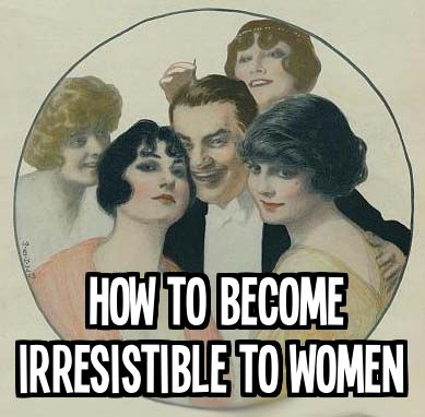 How to make yourself irresistible to women