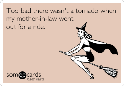 Too Bad There Wasn T A Tornado When My Mother In Law Went Out For A Ride Mother In Law Quotes Law Quotes Monster In Law