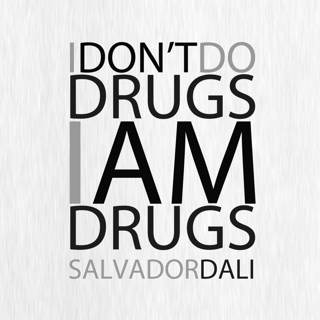 """I DON'T DO DRUGS. I AM DRUGS."" - Salvaror Dali"