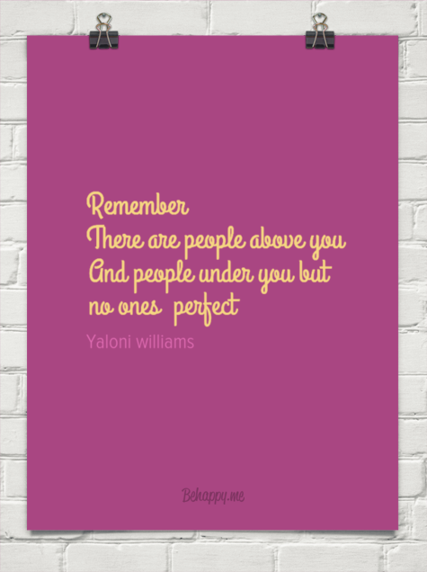 Remember there are people above you and people under you but no ones  perfect by Yaloni williams #302221